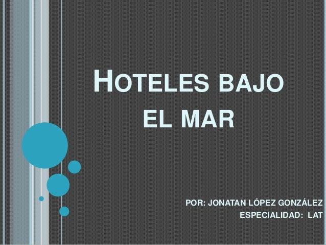 HOTELES BAJO EL MAR  POR: JONATAN LÓPEZ GONZÁLEZ ESPECIALIDAD: LAT