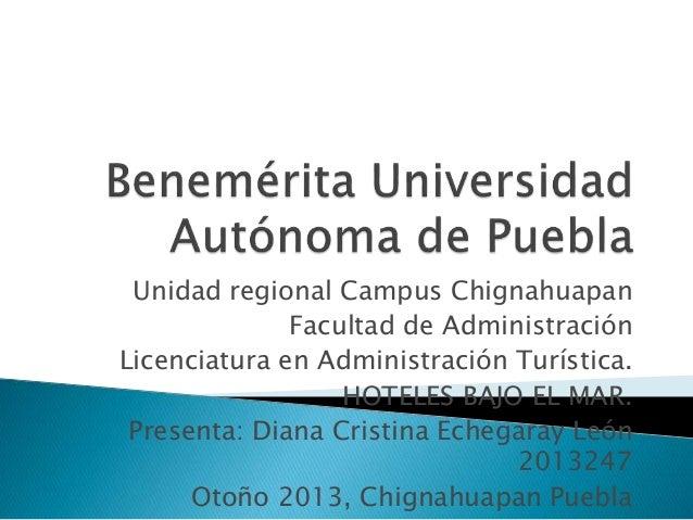 Unidad regional Campus Chignahuapan Facultad de Administración Licenciatura en Administración Turística. HOTELES BAJO EL M...