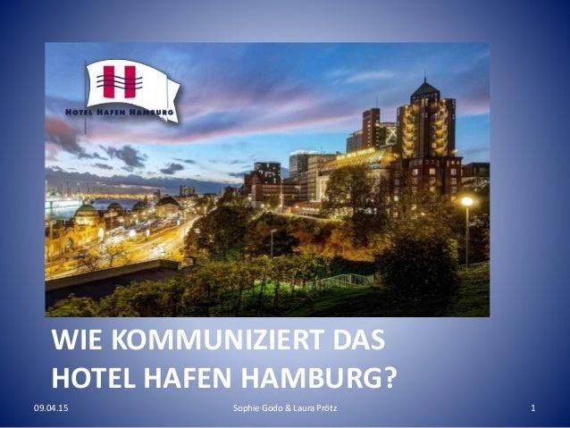 WIE KOMMUNIZIERT DAS HOTEL HAFEN HAMBURG? 09.04.15 Sophie Godo & Laura Prötz 1