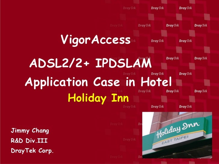 VigorAccess     ADSL2/2+ IPDSLAM    Application Case in Hotel                 Holiday InnJimmy ChangR&D Div.IIIDrayTek Corp.
