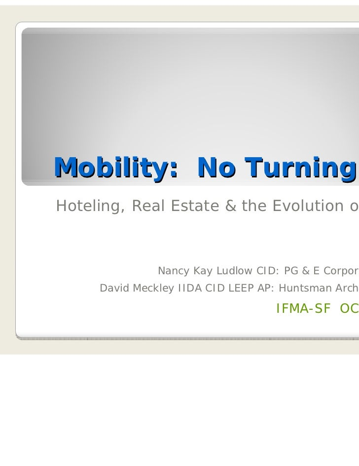 Mobility: No Turning BackHoteling, Real Estate & the Evolution of Facilities               Nancy Kay Ludlow CID: PG & E Co...