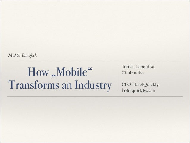 "MoMo Bangkok  How ""Mobile"" Transforms an Industry  Tomas Laboutka! @tlaboutka! ! CEO HotelQuickly! hotelquickly.com"