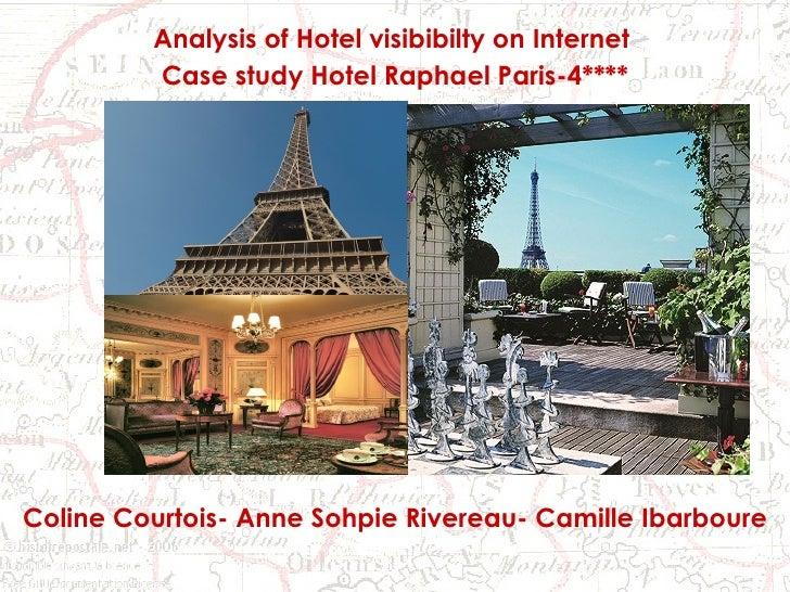 Du 4 au 5 mai 2009 Analysis of Hotel visibibilty on Internet  Case study Hotel Raphael Paris-4**** Coline Courtois- Anne S...