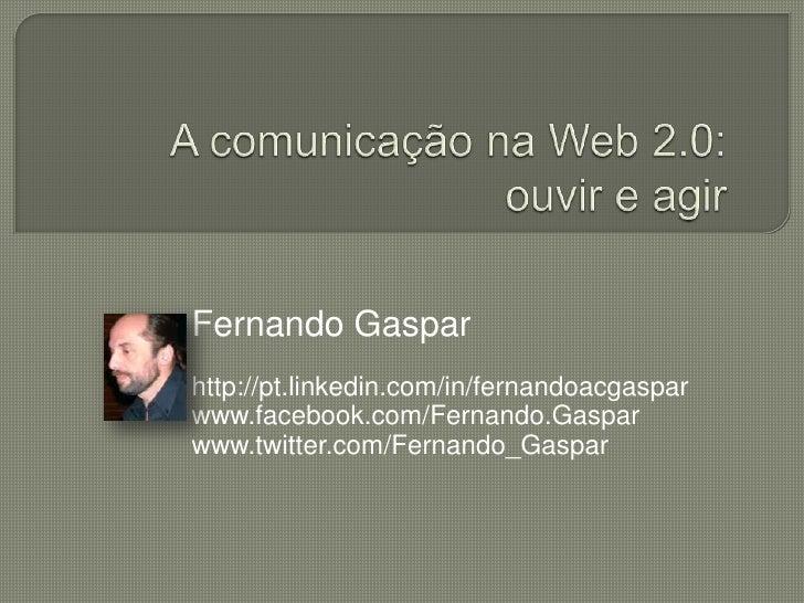 A comunicação na Web 2.0: ouvir e agir<br />Fernando Gaspar<br />http://pt.linkedin.com/in/fernandoacgaspar<br />www.faceb...