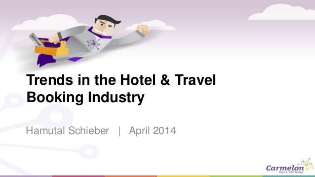 Trends in the Hotel & Travel Booking Industry Hamutal Schieber | April 2014