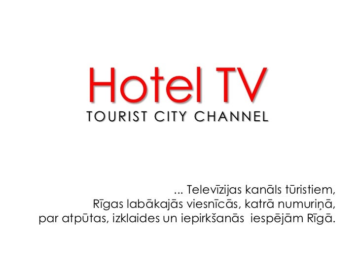 Hotel TV<br />TOURIST CITY CHANNEL<br />... Televīzijas kanāls tūristiem, <br />Rīgas labākajās viesnīcās, katrā numuriņā,...