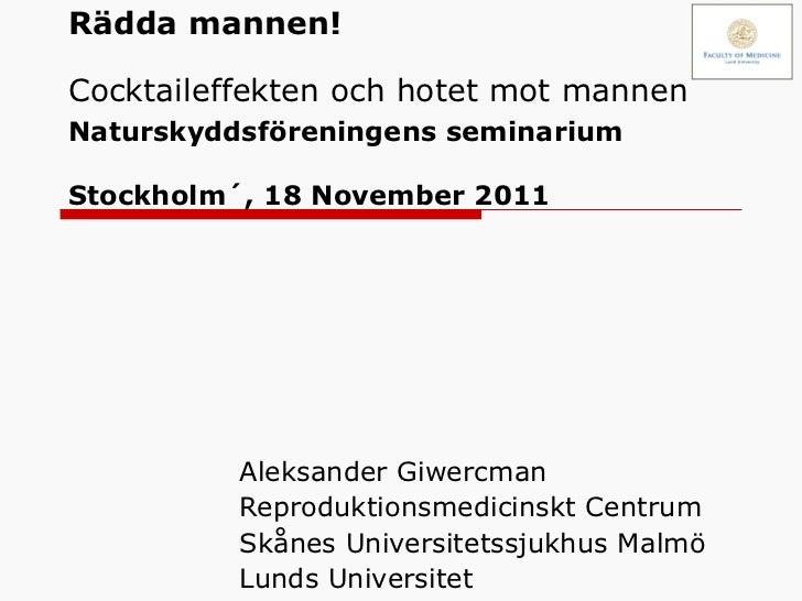 Rädda mannen! Cocktaileffekten och hotet mot mannen   Naturskyddsföreningens seminarium Stockholm´, 18 November 2011 Aleks...
