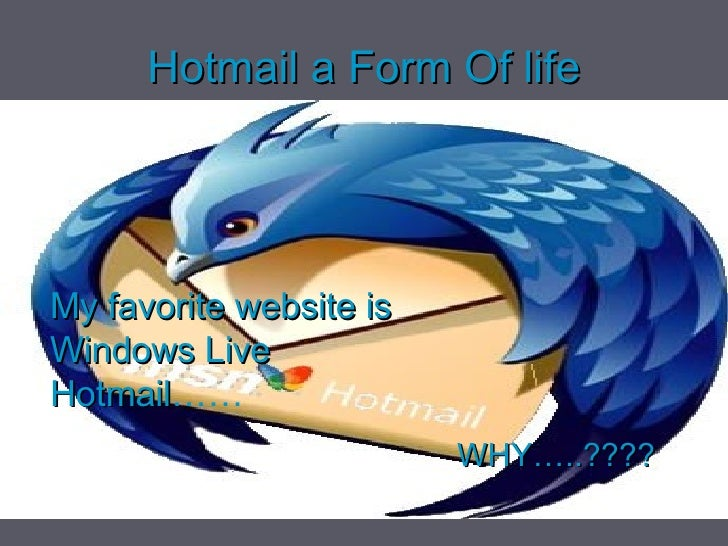 Hotmail  a Form Of life <ul><li>WHY…..???? </li></ul>My favorite website is Windows Live Hotmail ……