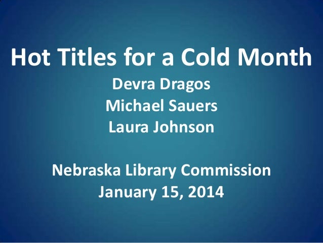 Hot Titles for a Cold Month Devra Dragos Michael Sauers Laura Johnson Nebraska Library Commission January 15, 2014