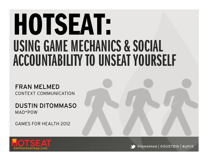 HOTSEAT:USING GAME MECHANICS & SOCIALACCOUNTABILITY TO UNSEAT YOURSELFFRAN MELMEDCONTEXT COMMUNICATION!DUSTIN DITOMMASOMAD...