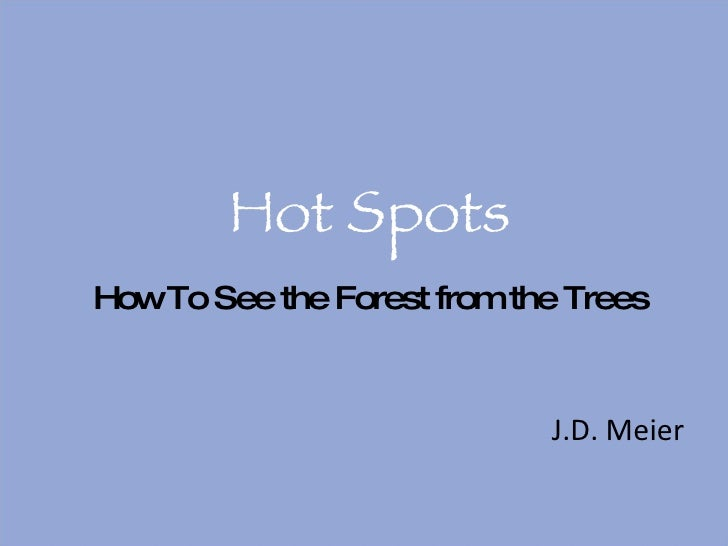 Hot Spots <ul><li>J.D. Meier </li></ul>How To See the Forest from the Trees