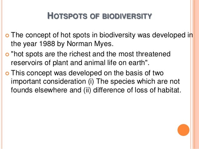 "HOTSPOTS OF BIODIVERSITY  The  concept of hot spots in biodiversity was developed in the year 1988 by Norman Myes.  ""hot..."