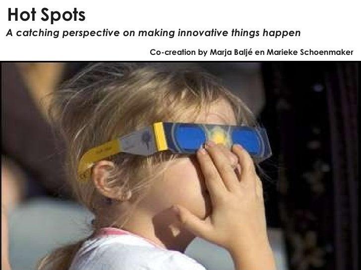 Hot Spots A catching perspective on making innovative things happen Co-creation by Marja Baljé en Marieke Schoenmaker