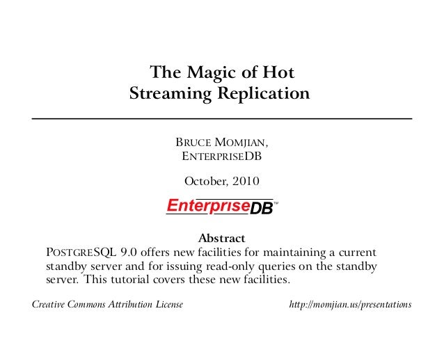 The Magic of Hot Streaming Replication BRUCE MOMJIAN, ENTERPRISEDB October, 2010 Abstract POSTGRESQL 9.0 offers new facili...