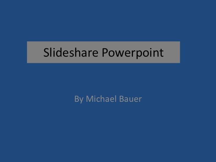 SlidesharePowerpoint<br />By Michael Bauer<br />