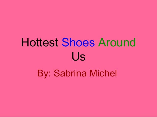 Hottest Shoes Around Us By: Sabrina Michel