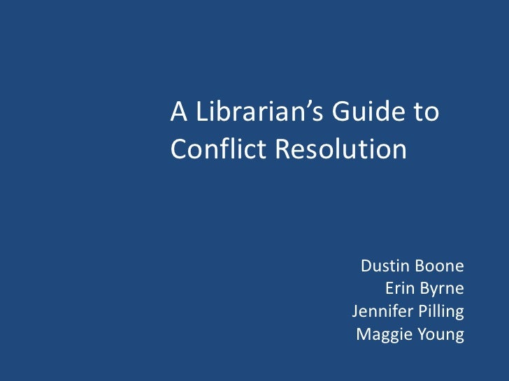 A Librarian's Guide to Conflict Resolution<br />Dustin Boone<br />Erin Byrne<br />Jennifer Pilling <br />Maggie Young<br />