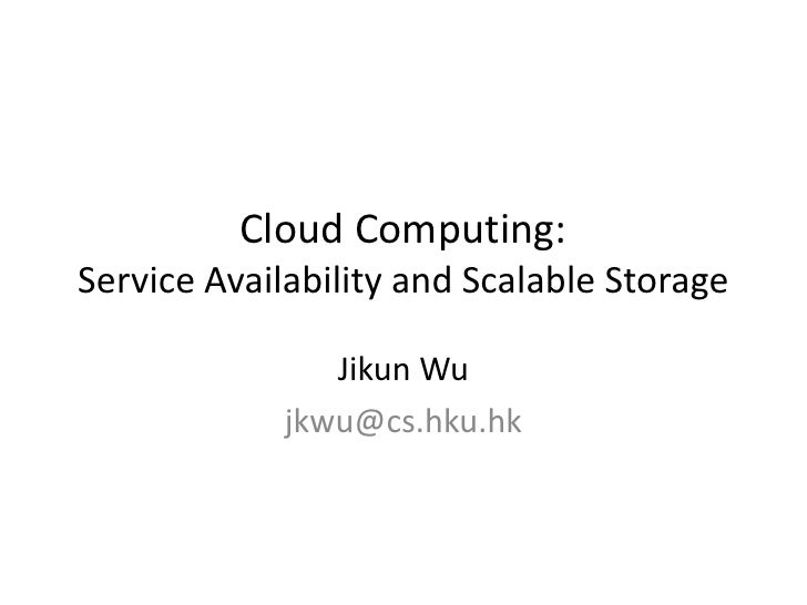 Cloud Computing:Service Availability and Scalable Storage                Jikun Wu             jkwu@cs.hku.hk
