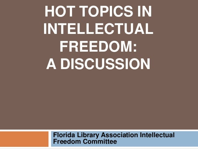 HOT TOPICS IN INTELLECTUAL FREEDOM: A DISCUSSION Florida Library Association Intellectual Freedom Committee