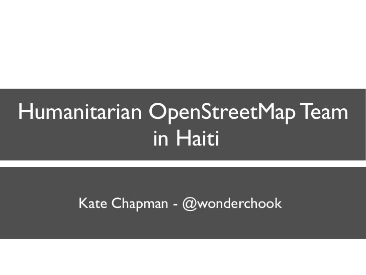 Humanitarian OpenStreetMap Team              in Haiti       Kate Chapman - @wonderchook
