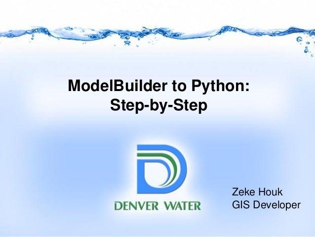 ModelBuilder to Python: Step-by-Step Zeke Houk GIS Developer