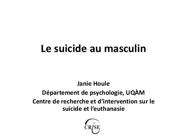 Le suicide au masculin Janie Houle Département de psychologie, UQÀM Centre de recherche et d'intervention sur le suicide e...