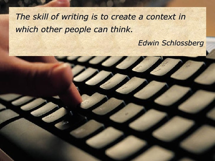 <ul><li>The skill of writing is to create a context in which other people can think. </li></ul><ul><li>Edwin Schlossberg <...