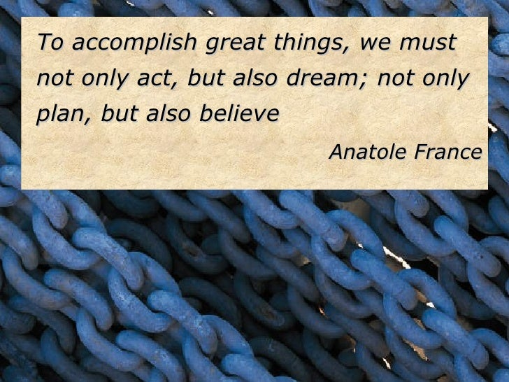 <ul><li>To accomplish great things, we must not only act, but also dream; not only plan, but also believe </li></ul><ul><l...