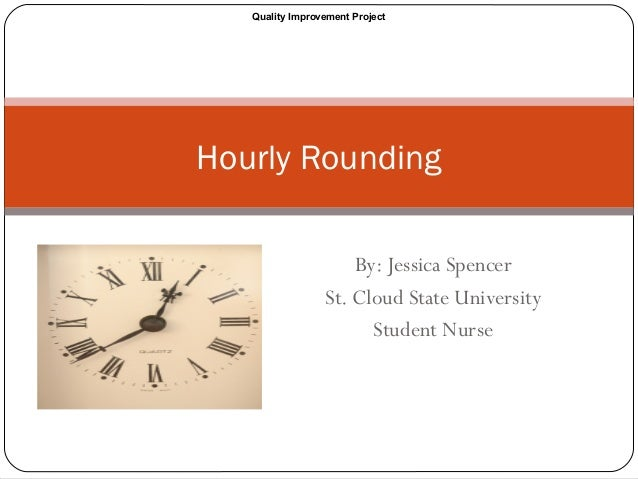 By: Jessica Spencer St. Cloud State University Student Nurse Hourly Rounding Quality Improvement Project