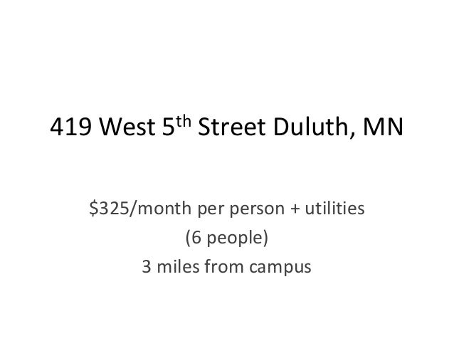 419 West 5th Street Duluth, MN   $325/month per person + utilities             (6 people)        3 miles from campus