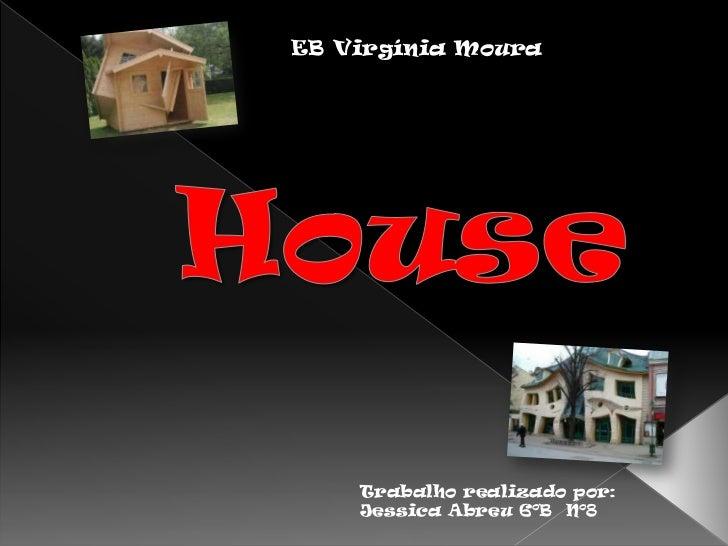 EB Virgínia Moura<br />House<br />Trabalho realizado por:<br />Jessica Abreu 6ºB  Nº8<br />