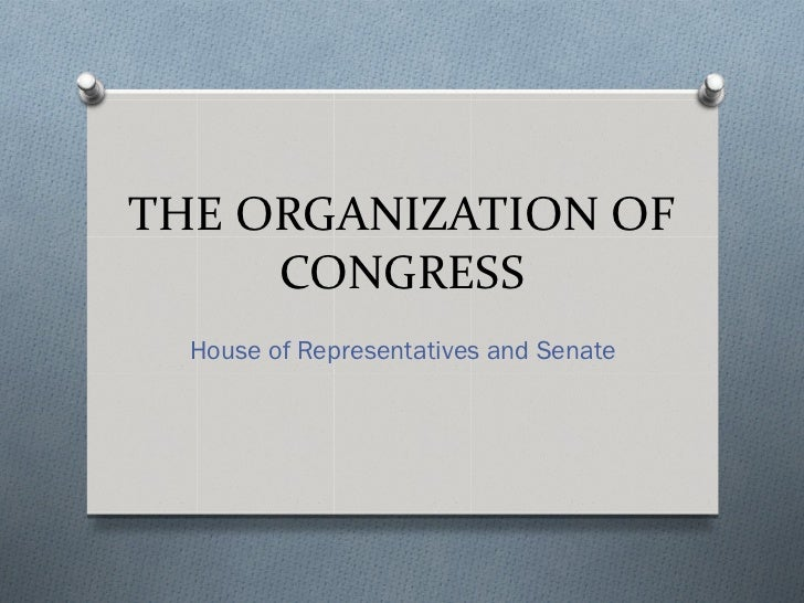 THE ORGANIZATION OF     CONGRESS  House of Representatives and Senate