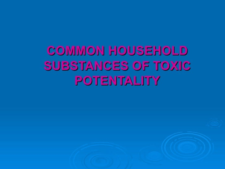 COMMON HOUSEHOLD SUBSTANCES OF TOXIC POTENTALITY