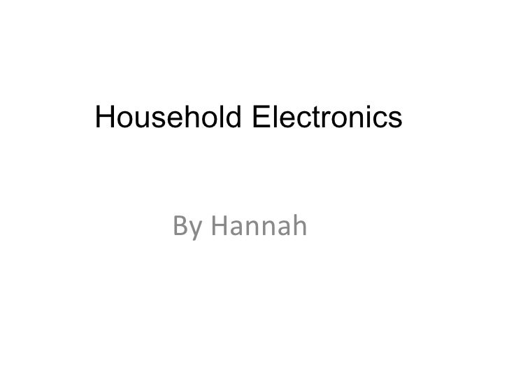 Household Electronics  By Hannah