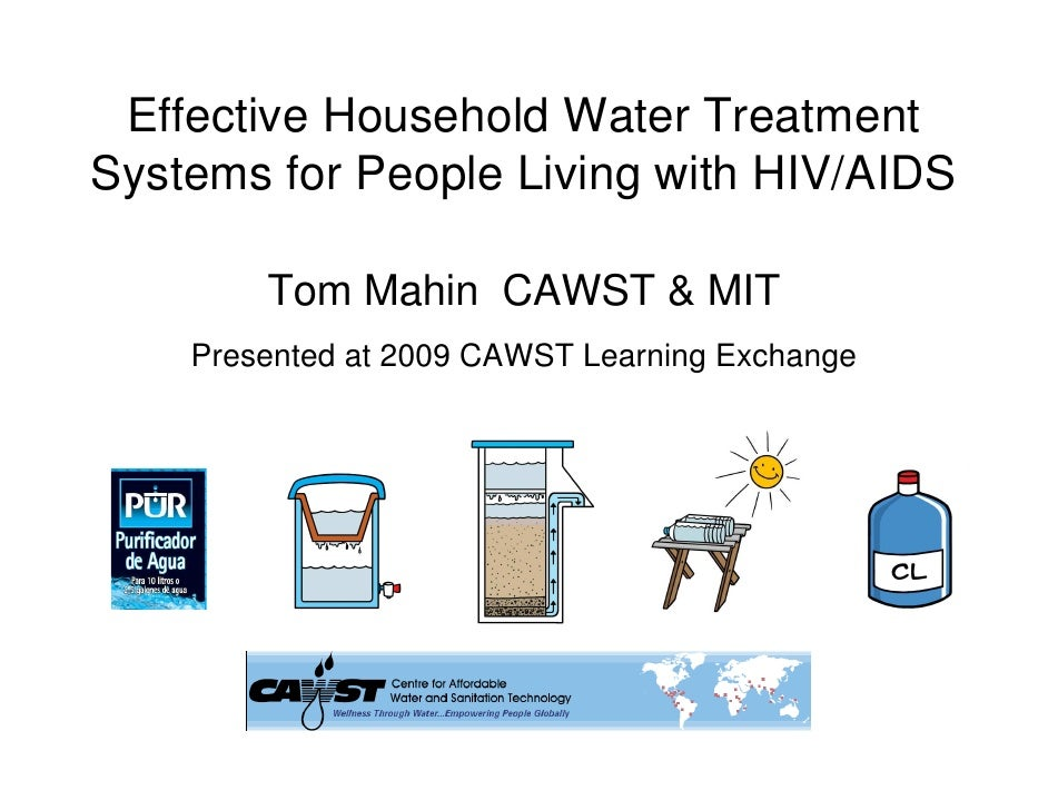 Effective Household Water TreatmentSystems for People Living with HIV/AIDS        Tom Mahin CAWST & MIT    Presented at 20...