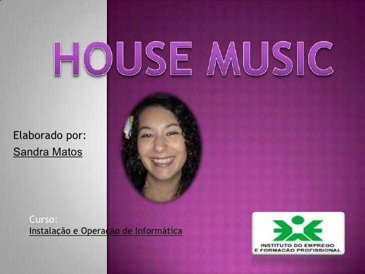 House Music<br />Elaborado por: <br />Sandra Matos<br />Curso:<br />Instalação e Operação de Informática<br />