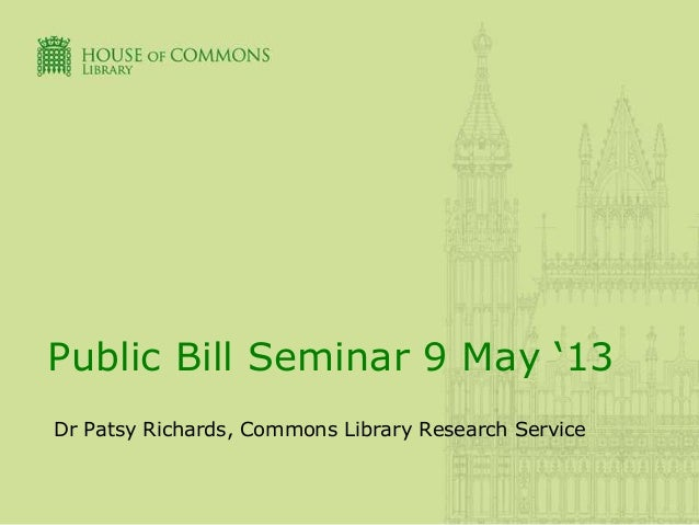 Public Bill Seminar 9 May '13Dr Patsy Richards, Commons Library Research Service