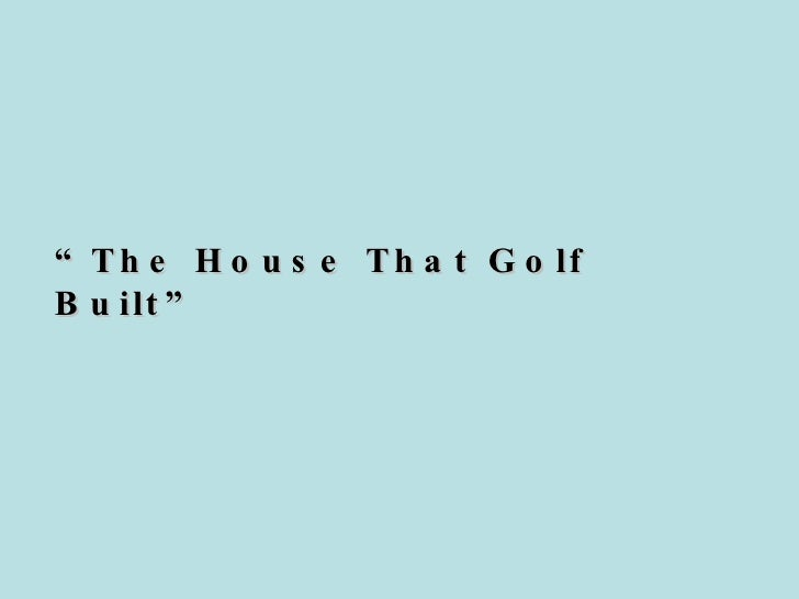 """ The House That Golf Built"""