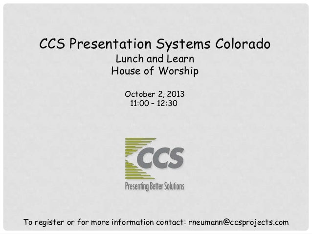 CCS Presentation Systems Colorado Lunch and Learn House of Worship October 2, 2013 11:00 – 12:30 To register or for more i...