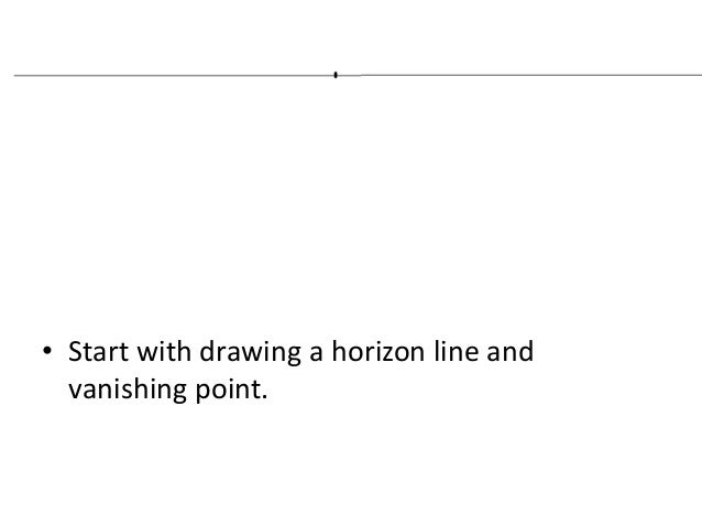 • Start with drawing a horizon line and vanishing point.