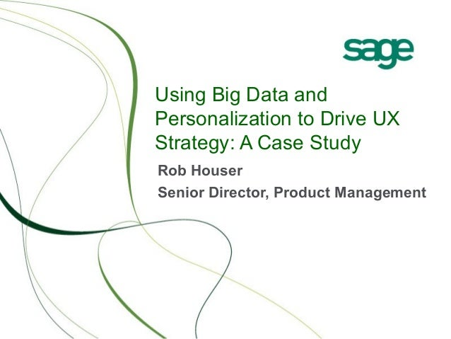 Using Big Data and Personalization to Drive UX Strategy: A Case Study Rob Houser Senior Director, Product Management