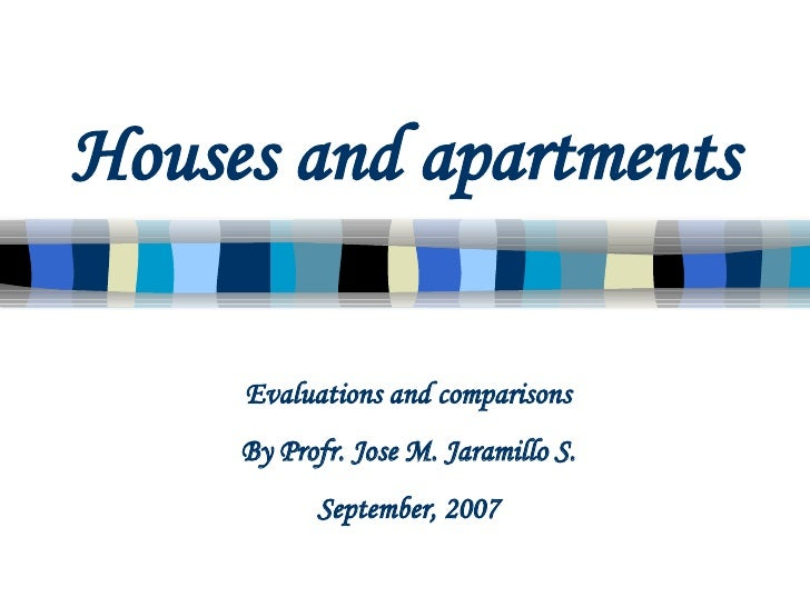 Houses and apartments Evaluations and comparisons By Profr. Jose M. Jaramillo S. September, 2007