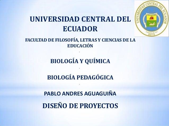 UNIVERSIDAD CENTRAL DEL ECUADOR FACULTAD DE FILOSOFÍA, LETRAS Y CIENCIAS DE LA EDUCACIÓN *  BIOLOGÍA Y QUÍMICA *  BIOLOGÍA...