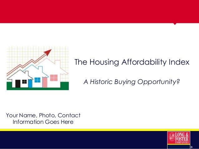 The Housing Affordability Index A Historic Buying Opportunity?  Your Name, Photo, Contact Information Goes Here  ®