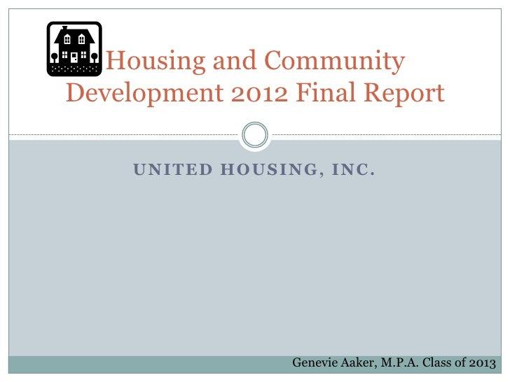 Housing and CommunityDevelopment 2012 Final Report     UNITED HOUSING, INC.                  Genevie Aaker, M.P.A. Class o...