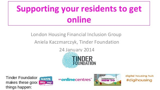 Supporting your residents to get online London Housing Financial Inclusion Group Aniela Kaczmarczyk, Tinder Foundation 24 ...