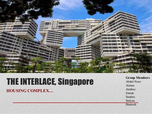 THE INTERLACE, Singapore HOUSING COMPLEX… Group Members Abdul Noor Aiman Anuhsa Joman Sundus Sufyan Hamzah