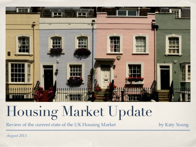 August 2013 Housing Market Update Review of the current state of the UK Housing Market by Katy Young
