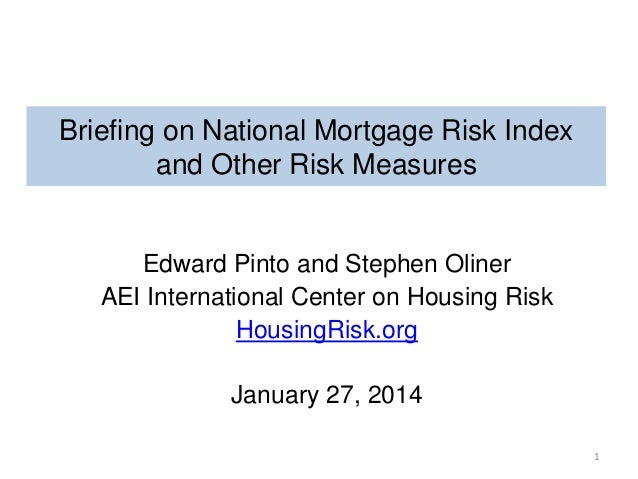 Briefing on National Mortgage Risk Index and Other Risk Measures  Edward Pinto and Stephen Oliner AEI International Center...