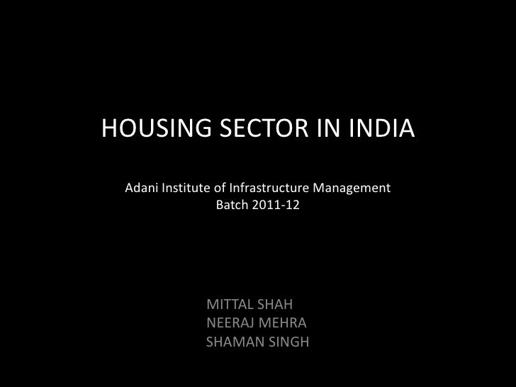 HOUSING SECTOR IN INDIA Adani Institute of Infrastructure Management                 Batch 2011-12              MITTAL SHA...